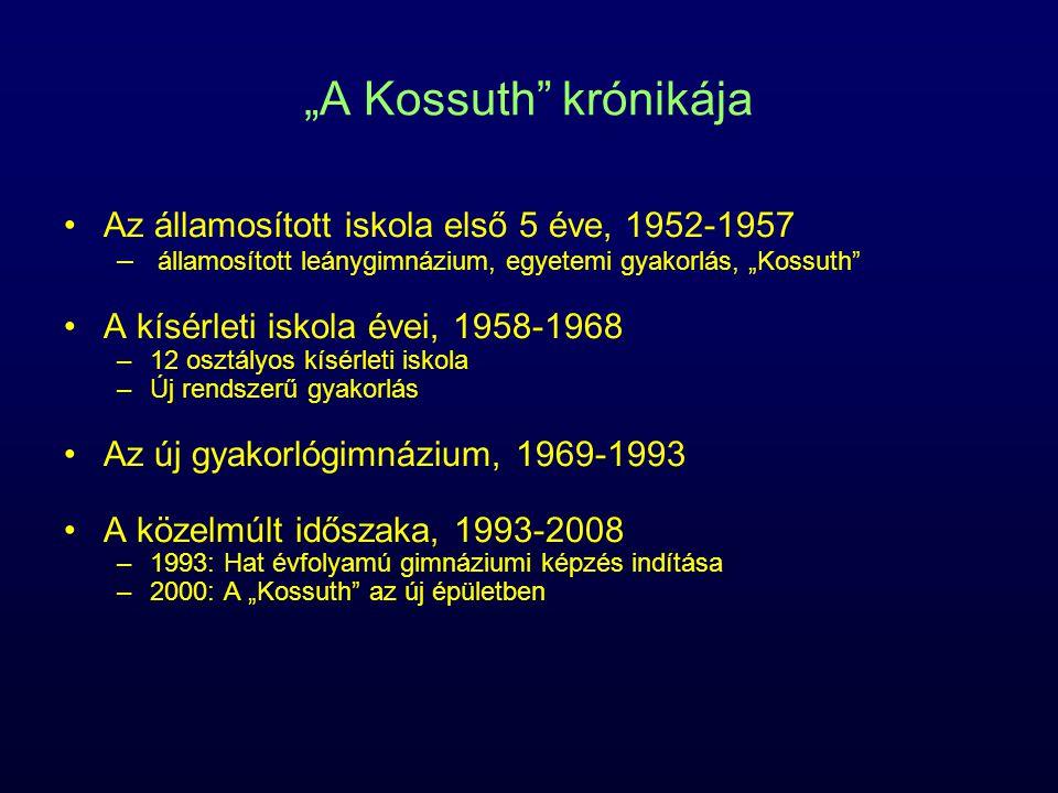 """""""A Kossuth krónikája Az államosított iskola első 5 éve, 1952-1957 – államosított leánygimnázium, egyetemi gyakorlás, """"Kossuth A kísérleti iskola évei, 1958-1968 –12 osztályos kísérleti iskola –Új rendszerű gyakorlás Az új gyakorlógimnázium, 1969-1993 A közelmúlt időszaka, 1993-2008 –1993: Hat évfolyamú gimnáziumi képzés indítása –2000: A """"Kossuth az új épületben"""