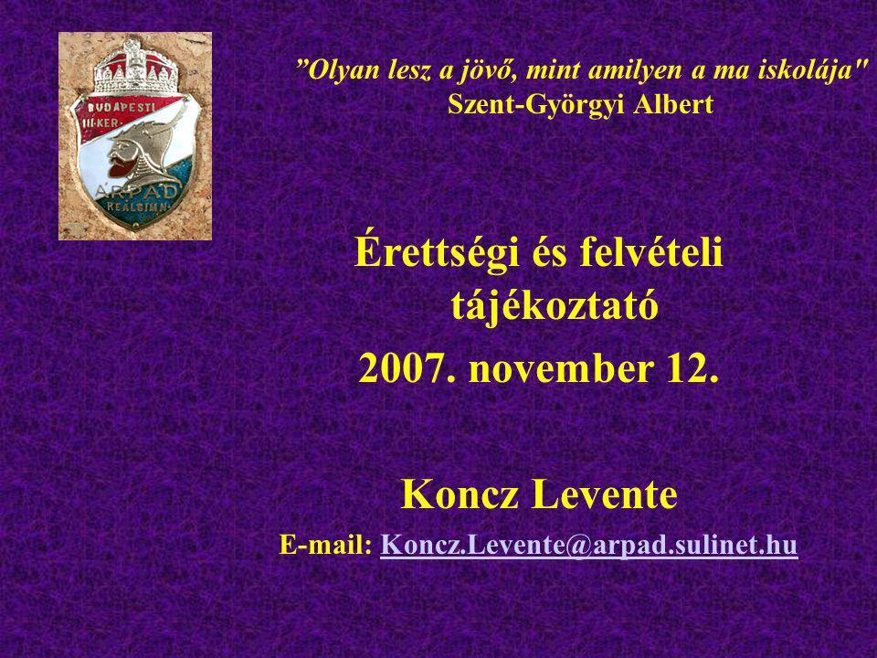 """Érettségi és felvételi tájékoztató 2007. november 12. Koncz Levente E-mail: Koncz.Levente@arpad.sulinet.huKoncz.Levente@arpad.sulinet.hu """"Olyan lesz a"""