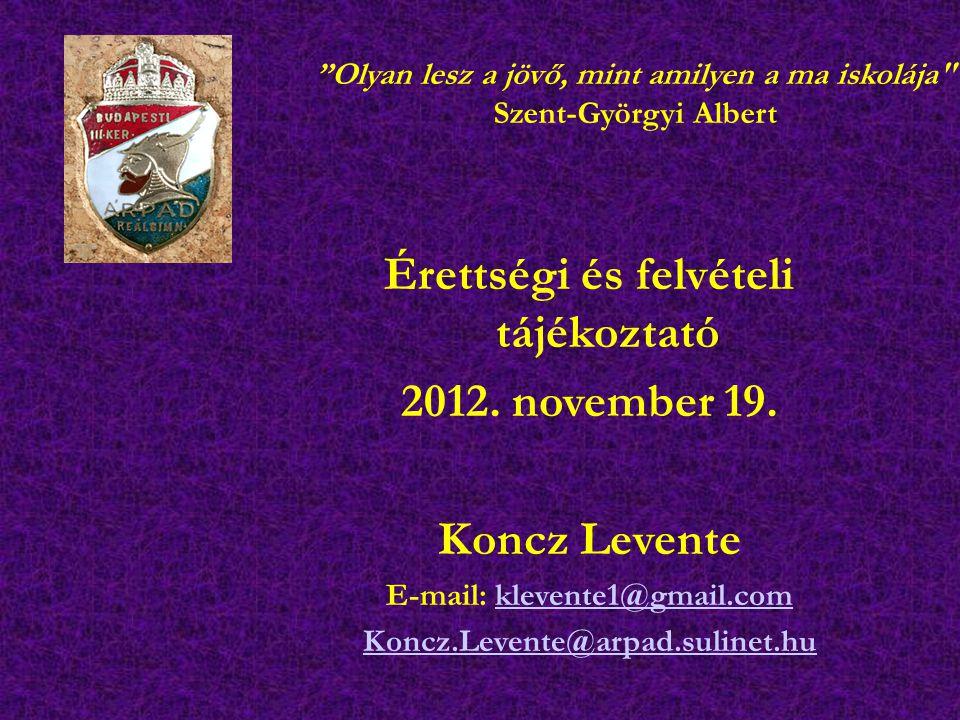 """Érettségi és felvételi tájékoztató 2012. november 19. Koncz Levente E-mail: klevente1@gmail.comklevente1@gmail.com Koncz.Levente@arpad.sulinet.hu """"Oly"""