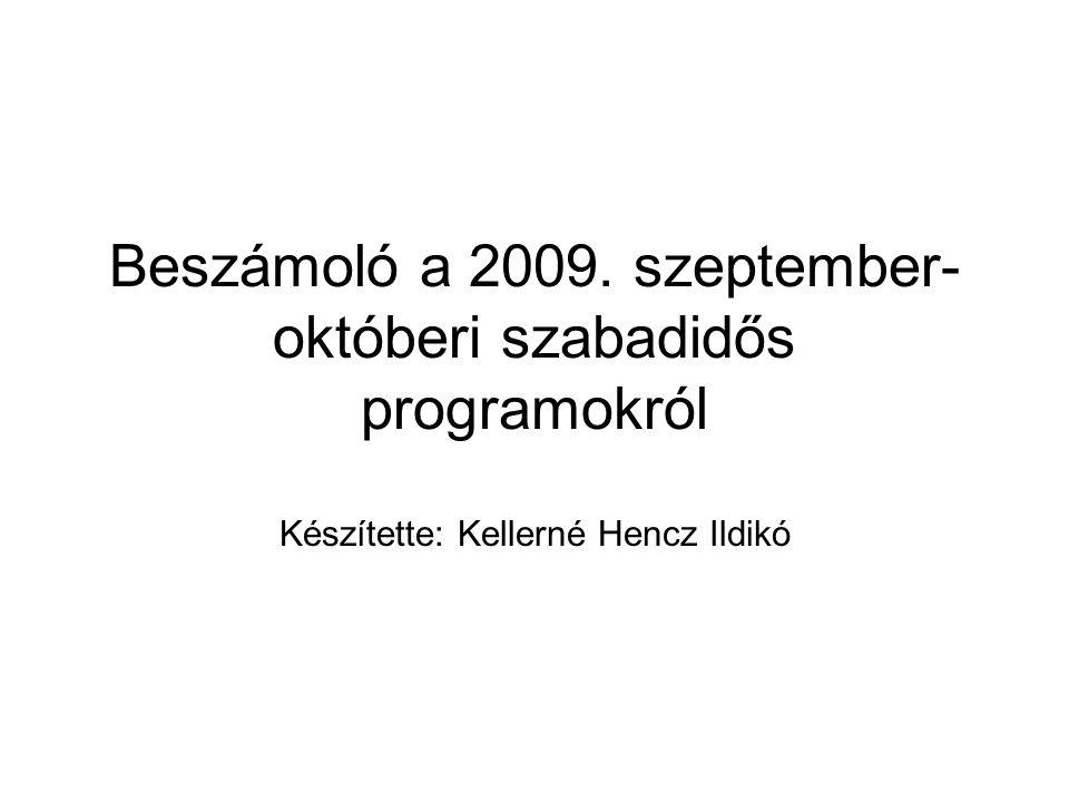 Beszámoló a 2009. szeptember- októberi szabadidős programokról Készítette: Kellerné Hencz Ildikó