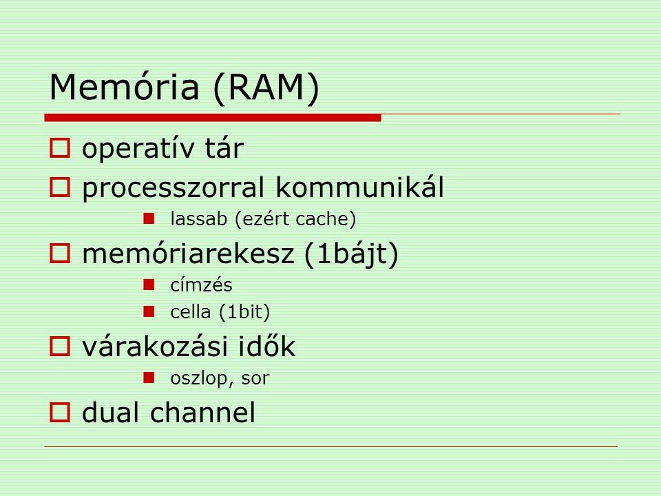 Memória (RAM)  operatív tár  processzorral kommunikál lassab (ezért cache)  memóriarekesz (1bájt) címzés cella (1bit)  várakozási idők oszlop, sor
