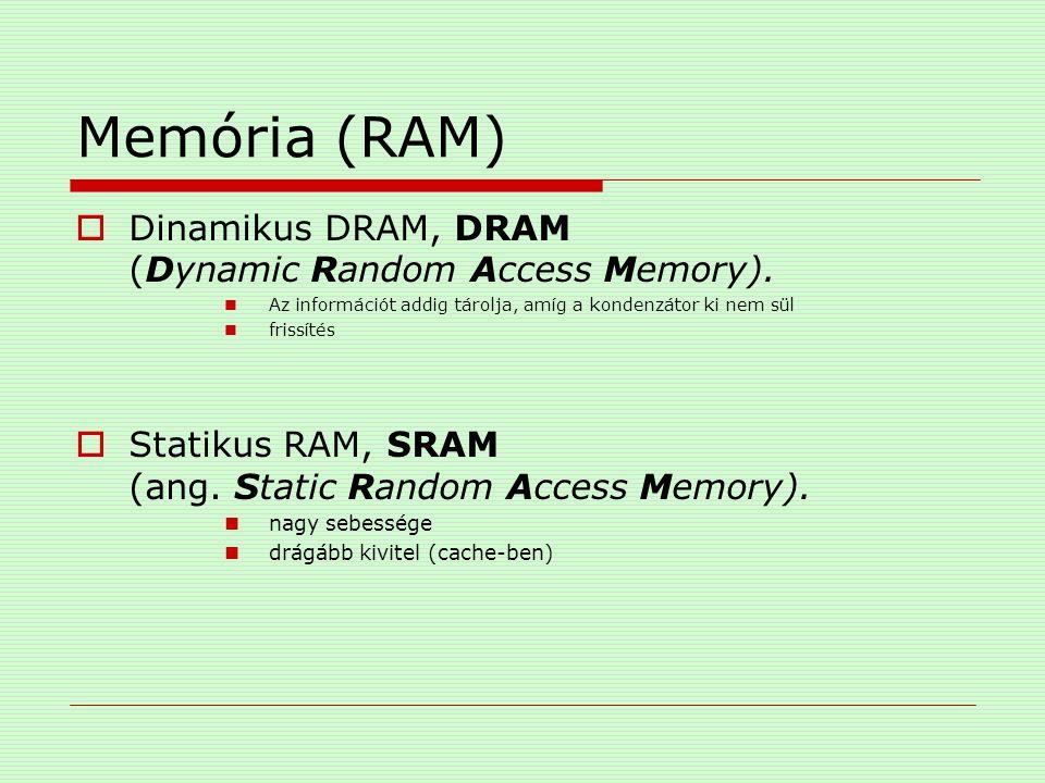 Memória (RAM)  Dinamikus DRAM, DRAM (Dynamic Random Access Memory). Az információt addig tárolja, amíg a kondenzátor ki nem sül frissítés  Statikus