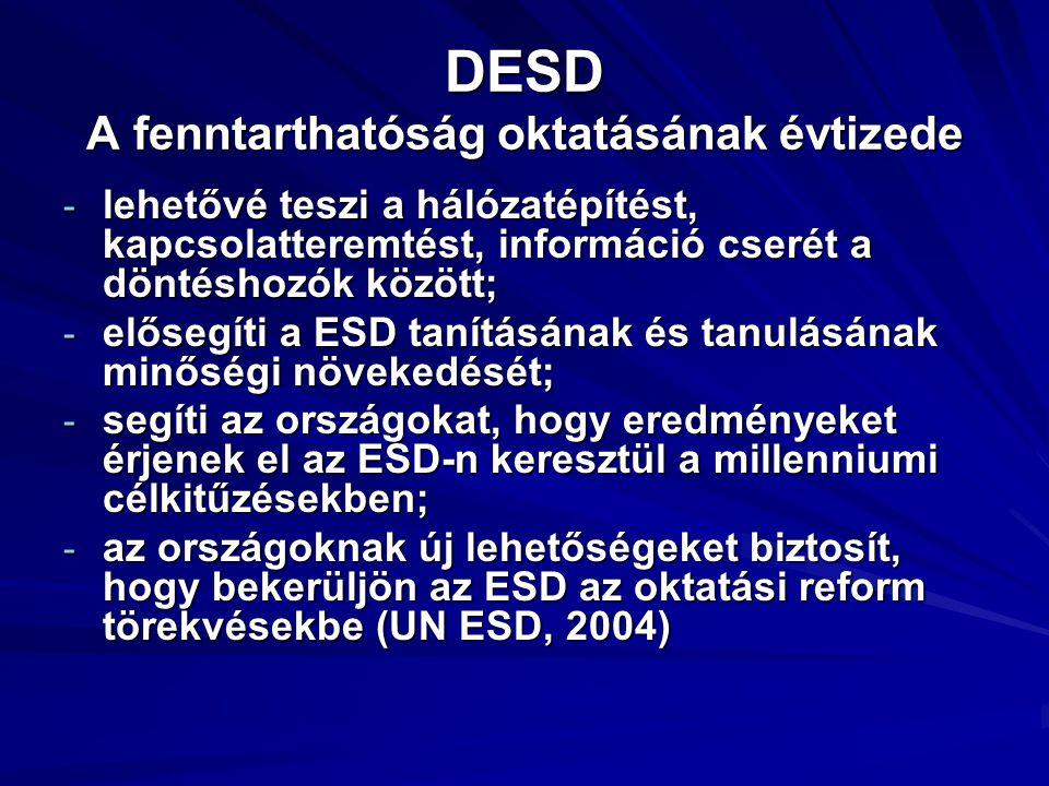 DESD A fenntarthatóság oktatásának évtizede - lehetővé teszi a hálózatépítést, kapcsolatteremtést, információ cserét a döntéshozók között; - elősegíti