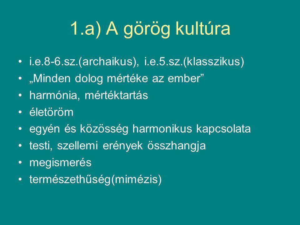 """1.a) A görög kultúra i.e.8-6.sz.(archaikus), i.e.5.sz.(klasszikus) """"Minden dolog mértéke az ember harmónia, mértéktartás életöröm egyén és közösség harmonikus kapcsolata testi, szellemi erények összhangja megismerés természethűség(mimézis)"""