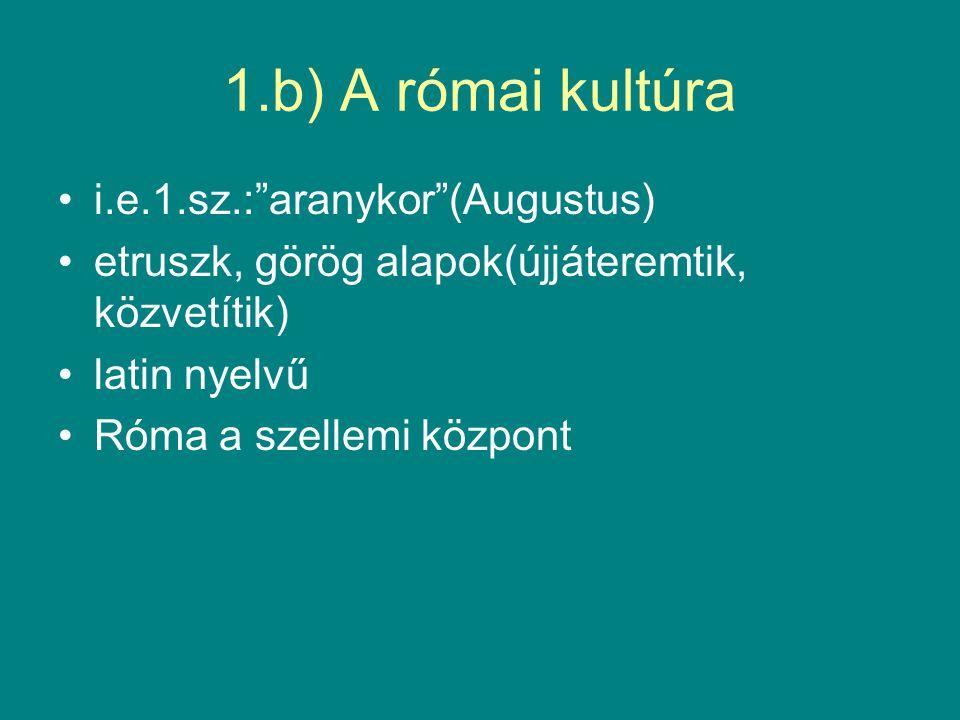 1.b) A római kultúra i.e.1.sz.: aranykor (Augustus) etruszk, görög alapok(újjáteremtik, közvetítik) latin nyelvű Róma a szellemi központ
