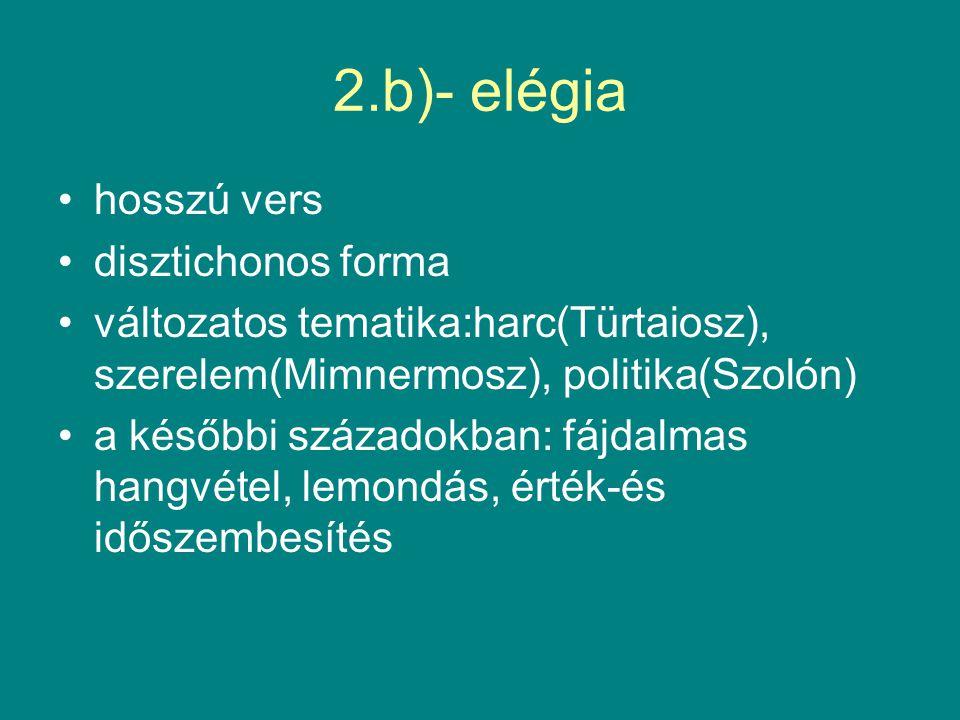2.b)- elégia hosszú vers disztichonos forma változatos tematika:harc(Türtaiosz), szerelem(Mimnermosz), politika(Szolón) a későbbi századokban: fájdalmas hangvétel, lemondás, érték-és időszembesítés