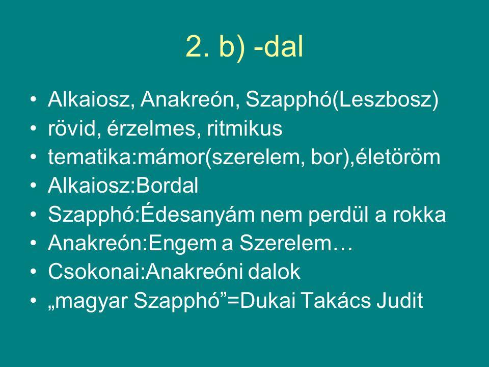 2. b) -dal Alkaiosz, Anakreón, Szapphó(Leszbosz) rövid, érzelmes, ritmikus tematika:mámor(szerelem, bor),életöröm Alkaiosz:Bordal Szapphó:Édesanyám ne