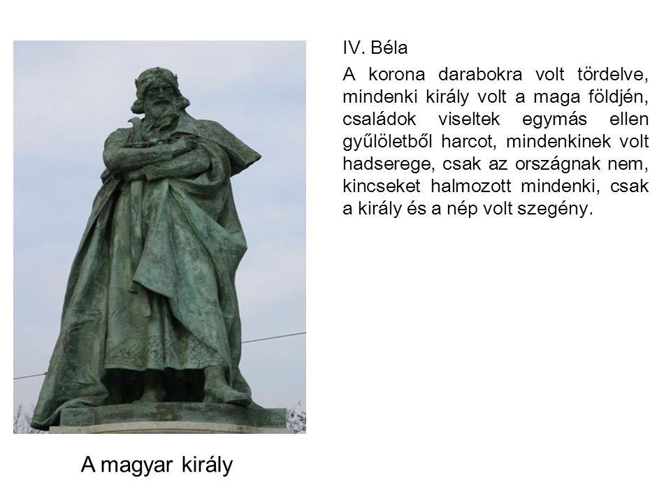IV. Béla A korona darabokra volt tördelve, mindenki király volt a maga földjén, családok viseltek egymás ellen gyűlöletből harcot, mindenkinek volt ha
