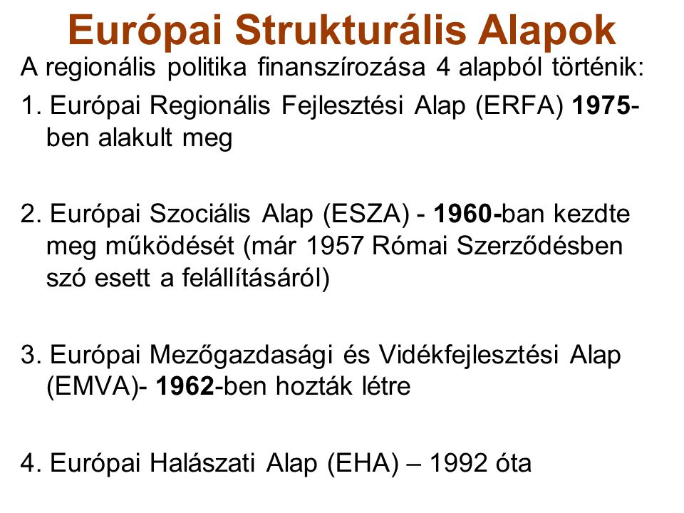 Európai Strukturális Alapok A regionális politika finanszírozása 4 alapból történik: 1. Európai Regionális Fejlesztési Alap (ERFA) 1975- ben alakult m