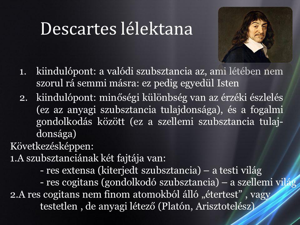 Descartes lélektana 1.kiindulópont: a valódi szubsztancia az, ami létében nem szorul rá semmi másra: ez pedig egyedül Isten 2.kiindulópont: minőségi k