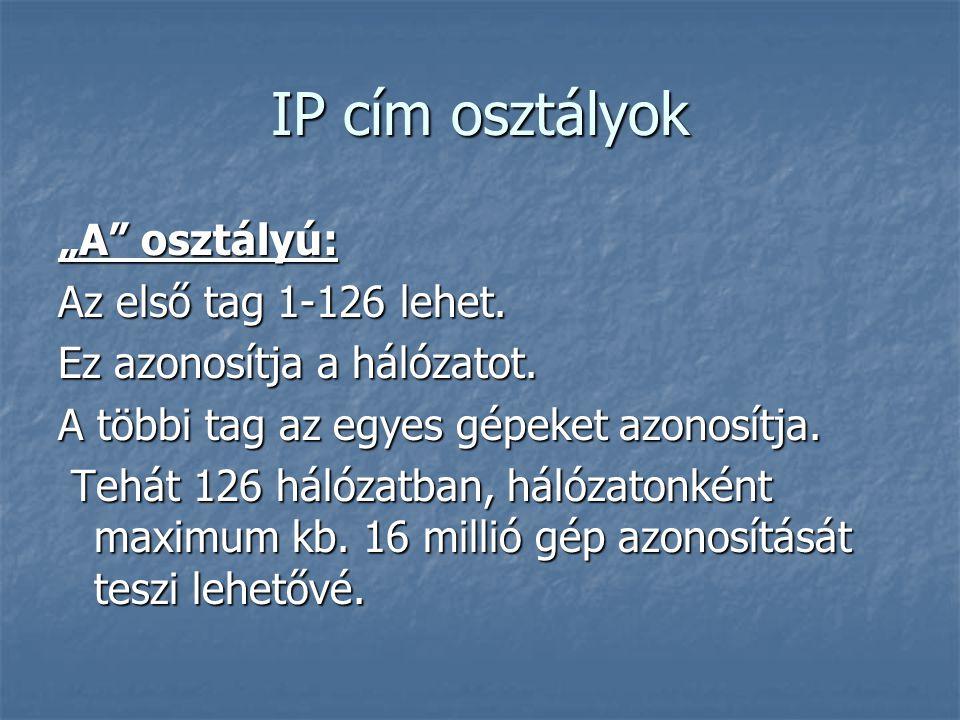 """IP cím osztályok """"A"""" osztályú: Az első tag 1-126 lehet. Ez azonosítja a hálózatot. A többi tag az egyes gépeket azonosítja. Tehát 126 hálózatban, háló"""