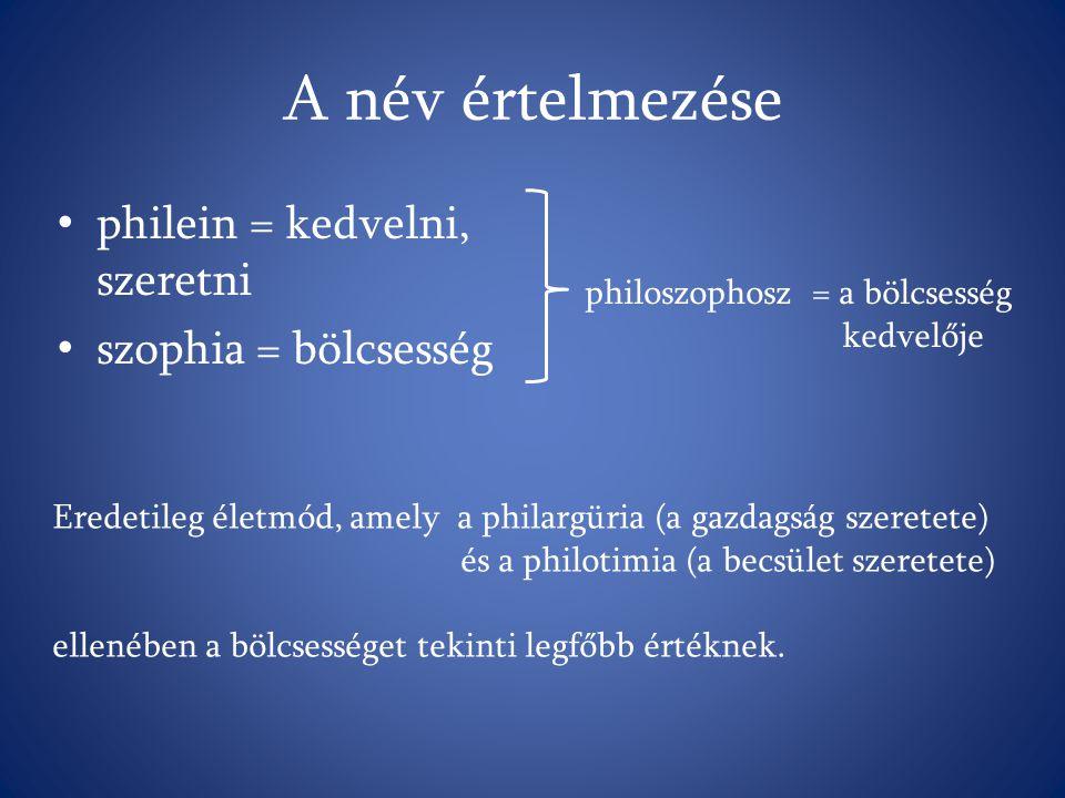 A név értelmezése philein = kedvelni, szeretni szophia = bölcsesség philoszophosz = a bölcsesség kedvelője Eredetileg életmód, amely a philargüria (a