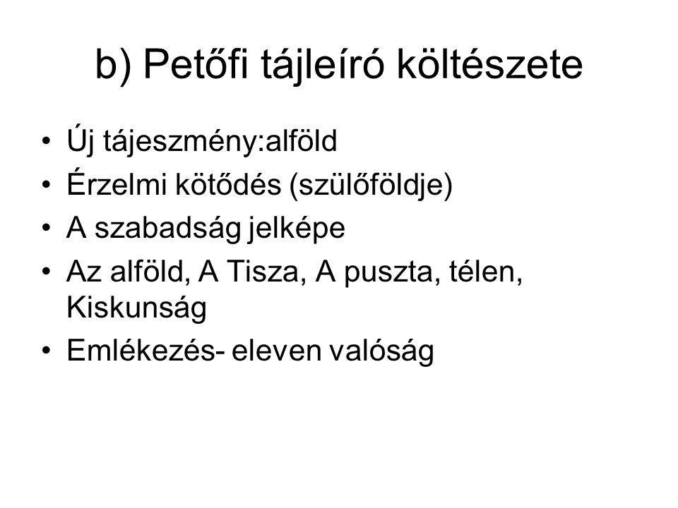 b) Petőfi tájleíró költészete Új tájeszmény:alföld Érzelmi kötődés (szülőföldje) A szabadság jelképe Az alföld, A Tisza, A puszta, télen, Kiskunság Em
