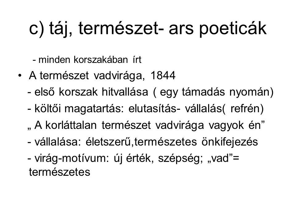 c) táj, természet- ars poeticák - minden korszakában írt A természet vadvirága, 1844 - első korszak hitvallása ( egy támadás nyomán) - költői magatart