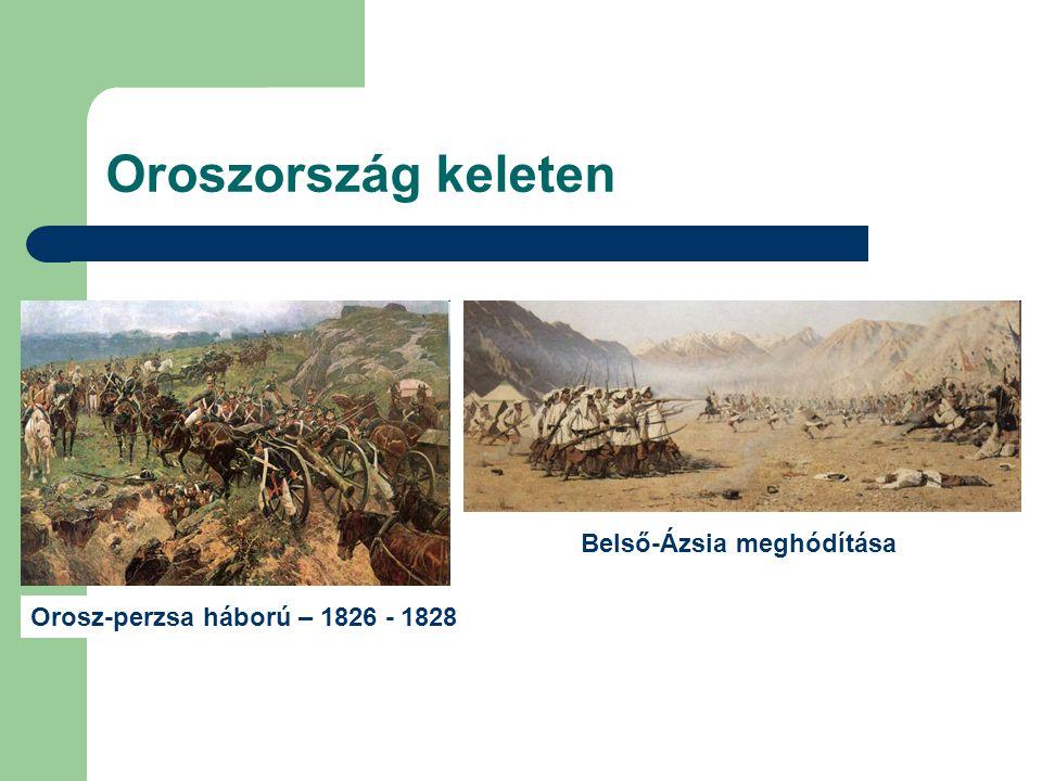 Oroszország keleten Orosz-perzsa háború – 1826 - 1828 Belső-Ázsia meghódítása