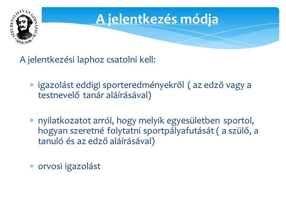 A jelentkezés módja A jelentkezési laphoz csatolni kell:  igazolást eddigi sporteredményekről ( az edző vagy a testnevelő tanár aláírásával)  nyilatkozatot arról, hogy melyik egyesületben sportol, hogyan szeretné folytatni sportpályafutását ( a szülő, a tanuló és az edző aláírásával)  orvosi igazolást