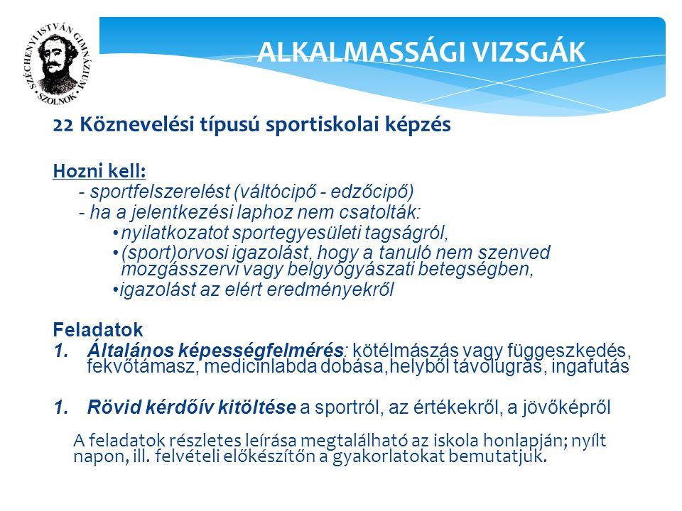 22 Köznevelési típusú sportiskolai képzés Hozni kell: - sportfelszerelést (váltócipő - edzőcipő) - ha a jelentkezési laphoz nem csatolták: nyilatkozatot sportegyesületi tagságról, (sport)orvosi igazolást, hogy a tanuló nem szenved mozgásszervi vagy belgyógyászati betegségben, igazolást az elért eredményekről Feladatok 1.Általános képességfelmérés: kötélmászás vagy függeszkedés, fekvőtámasz, medicinlabda dobása,helyből távolugrás, ingafutás 1.Rövid kérdőív kitöltése a sportról, az értékekről, a jövőképről A feladatok részletes leírása megtalálható az iskola honlapján; nyílt napon, ill.