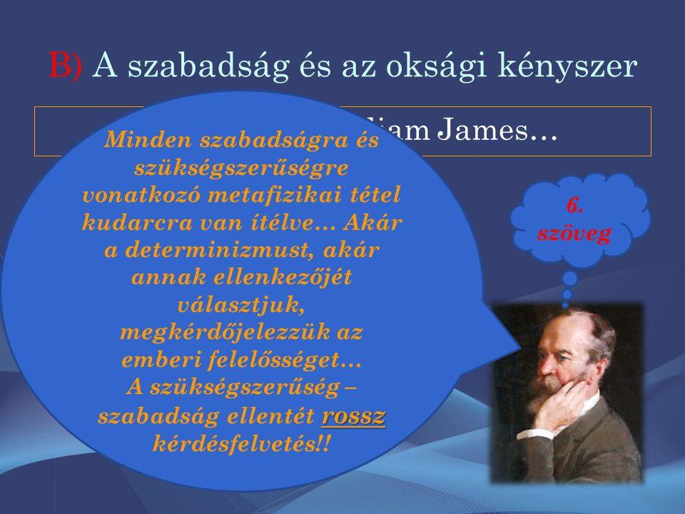 B) A szabadság és az oksági kényszer És akkor jött William James… Minden szabadságra és szükségszerűségre vonatkozó metafizikai tétel kudarcra van ítélve… Akár a determinizmust, akár annak ellenkezőjét választjuk, megkérdőjelezzük az emberi felelősséget… rossz A szükségszerűség – szabadság ellentét rossz kérdésfelvetés!.