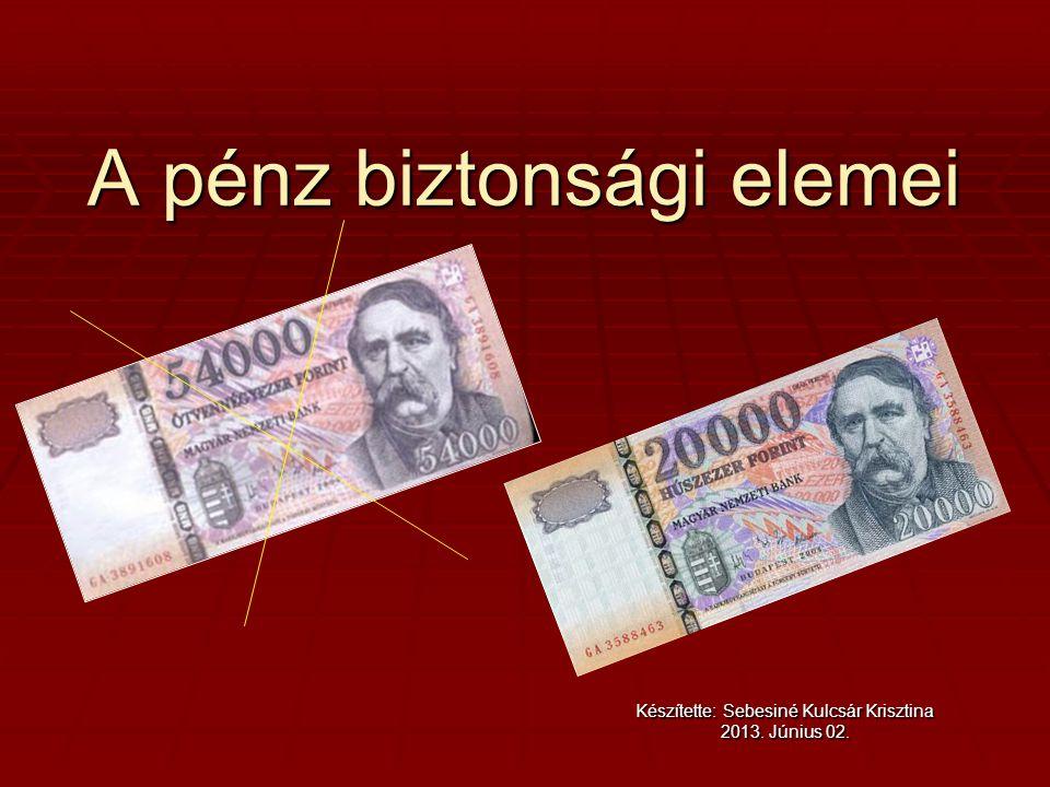 A pénz biztonsági elemei Készítette: Sebesiné Kulcsár Krisztina 2013. Június 02.