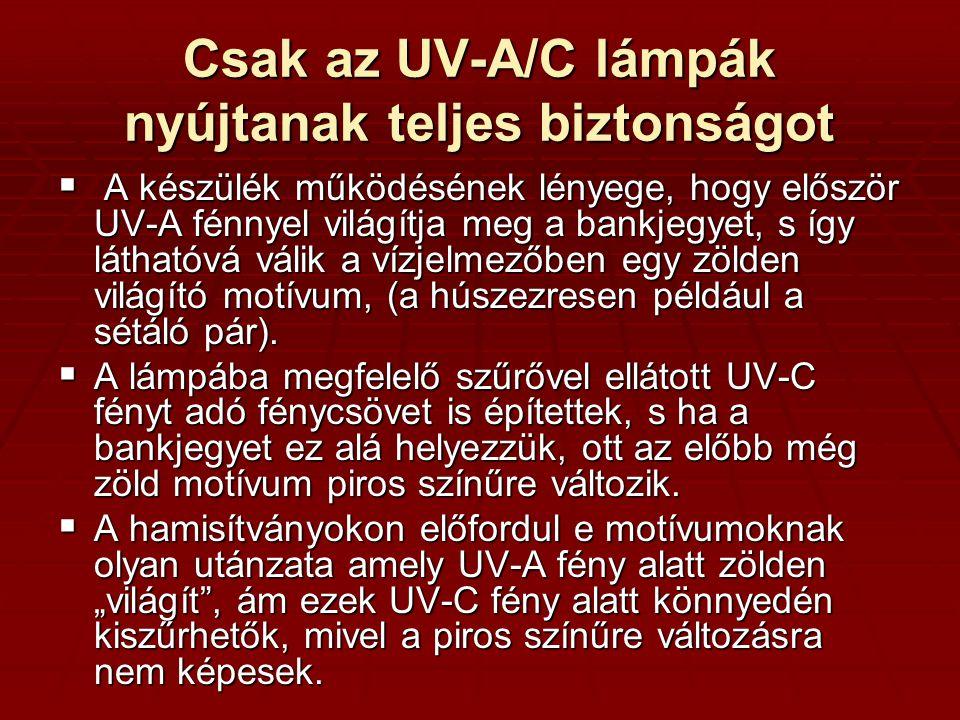 Csak az UV-A/C lámpák nyújtanak teljes biztonságot  A készülék működésének lényege, hogy először UV-A fénnyel világítja meg a bankjegyet, s így láthatóvá válik a vízjelmezőben egy zölden világító motívum, (a húszezresen például a sétáló pár).