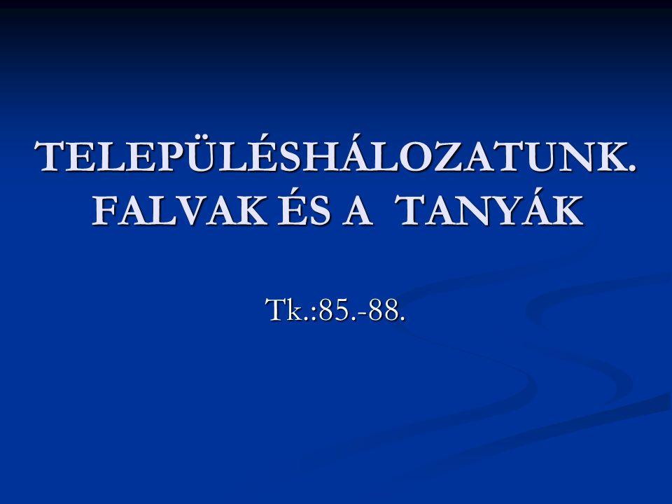 TELEPÜLÉSHÁLOZATUNK. FALVAK ÉS A TANYÁK Tk.:85.-88.