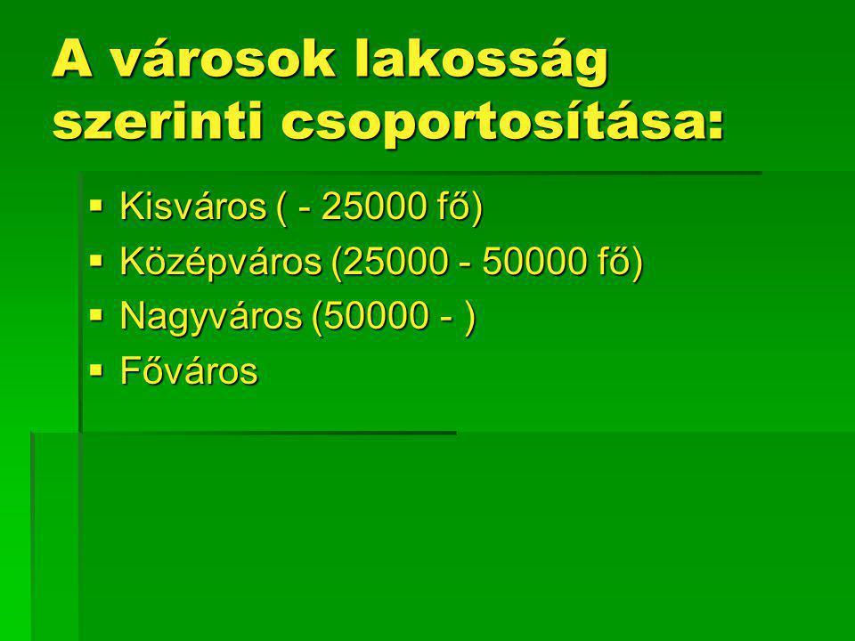 A városok lakosság szerinti csoportosítása:  Kisváros ( - 25000 fő)  Középváros (25000 - 50000 fő)  Nagyváros (50000 - )  Főváros