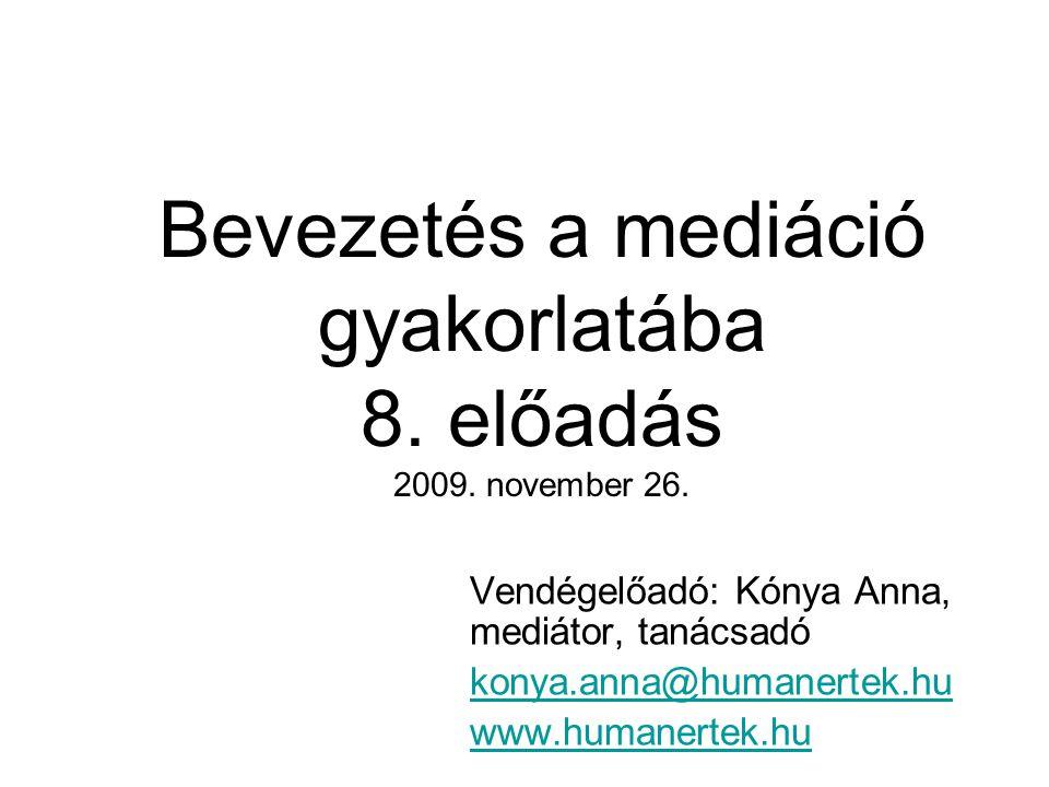 Bevezetés a mediáció gyakorlatába 8. előadás 2009. november 26. Vendégelőadó: Kónya Anna, mediátor, tanácsadó konya.anna@humanertek.hu www.humanertek.