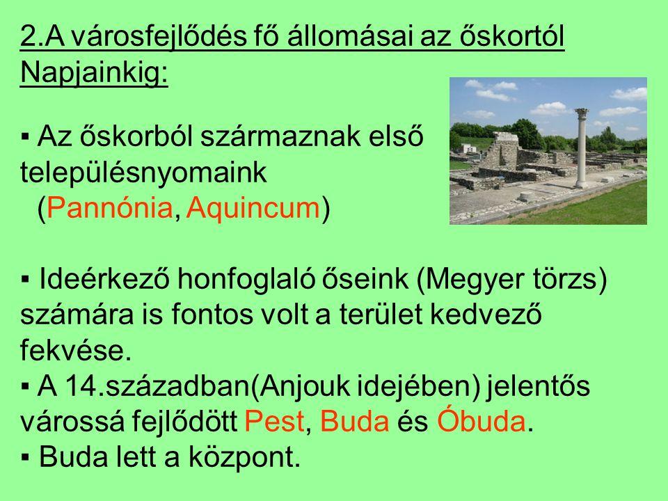 2.A városfejlődés fő állomásai az őskortól Napjainkig: ▪ Az őskorból származnak első településnyomaink (Pannónia, Aquincum) ▪ Ideérkező honfoglaló őseink (Megyer törzs) számára is fontos volt a terület kedvező fekvése.