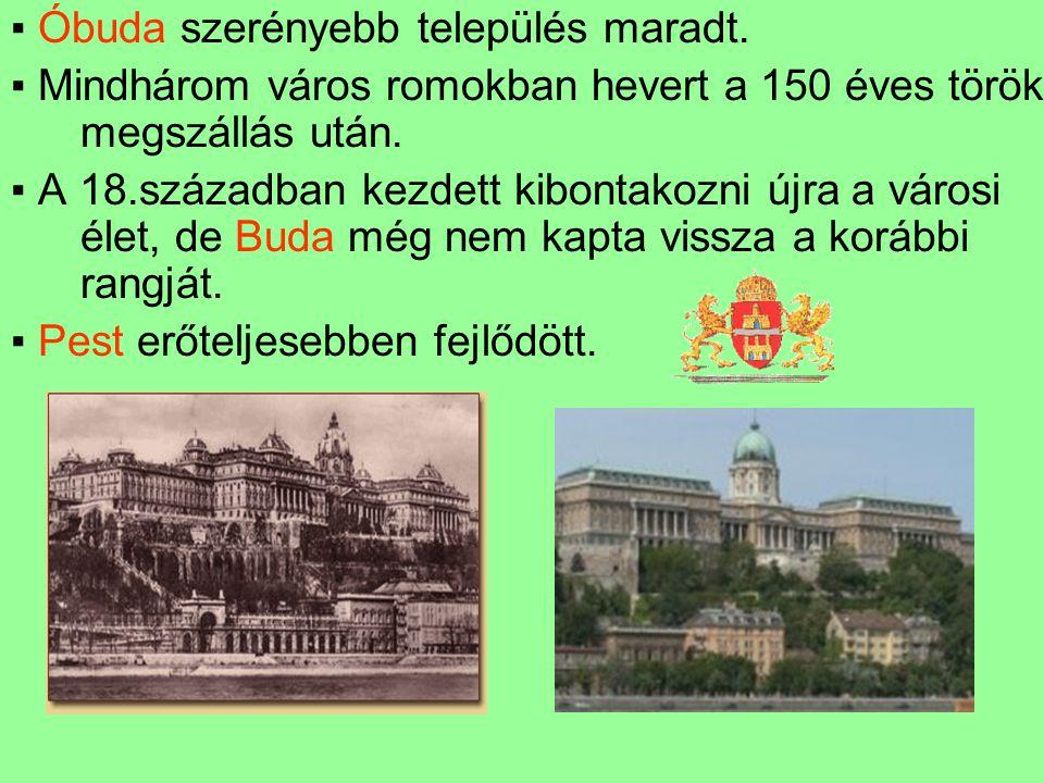 ▪ Óbuda szerényebb település maradt. ▪ Mindhárom város romokban hevert a 150 éves török megszállás után. ▪ A 18.században kezdett kibontakozni újra a