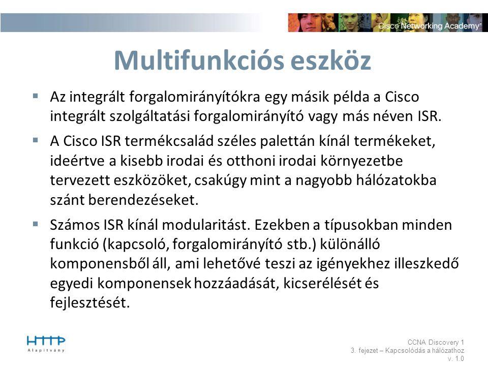 CCNA Discovery 1 3. fejezet – Kapcsolódás a hálózathoz v. 1.0 Multifunkciós eszköz  Az integrált forgalomirányítókra egy másik példa a Cisco integrál
