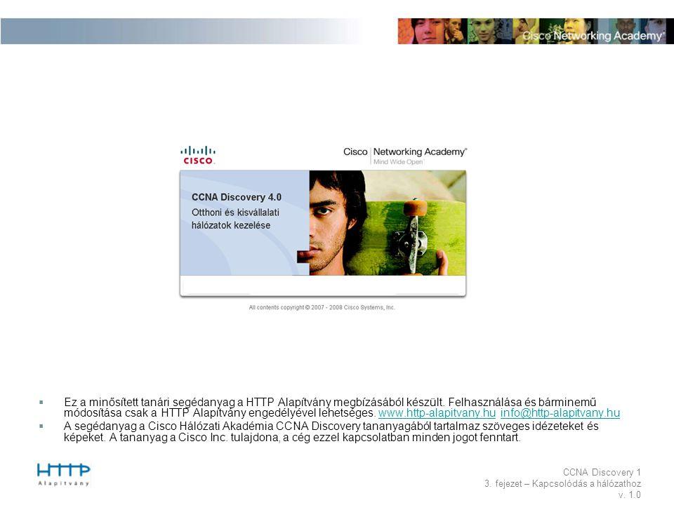 CCNA Discovery 1 3. fejezet – Kapcsolódás a hálózathoz v. 1.0  Ez a minősített tanári segédanyag a HTTP Alapítvány megbízásából készült. Felhasználás