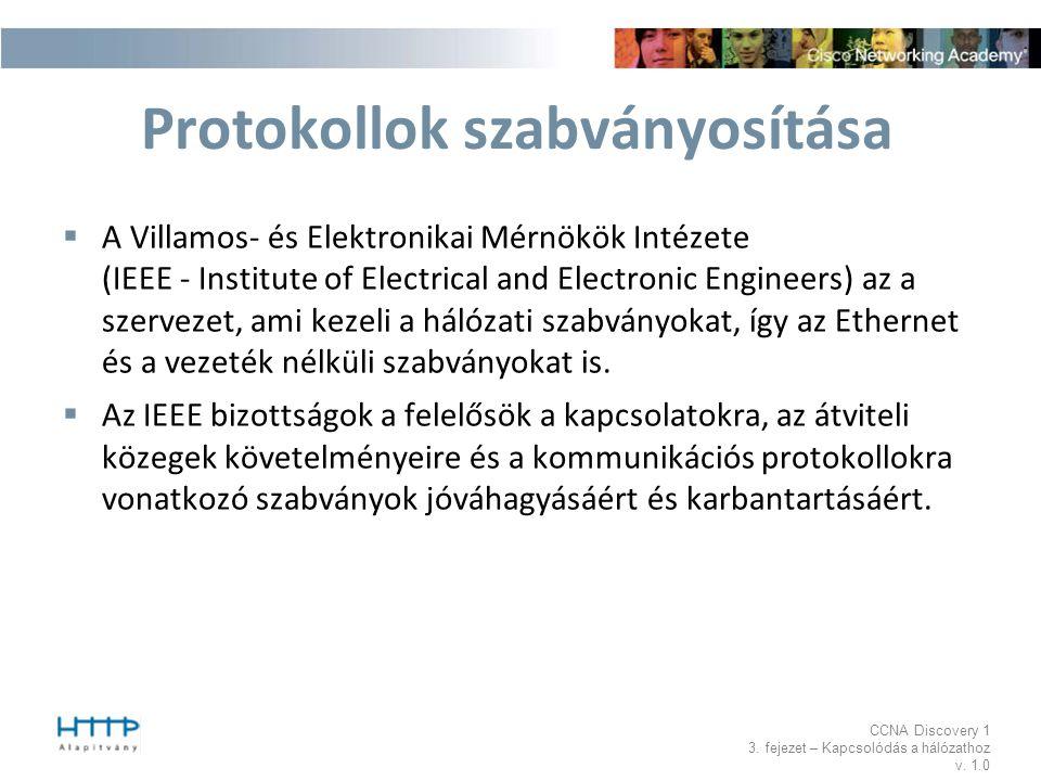 CCNA Discovery 1 3. fejezet – Kapcsolódás a hálózathoz v. 1.0 Protokollok szabványosítása  A Villamos- és Elektronikai Mérnökök Intézete (IEEE - Inst