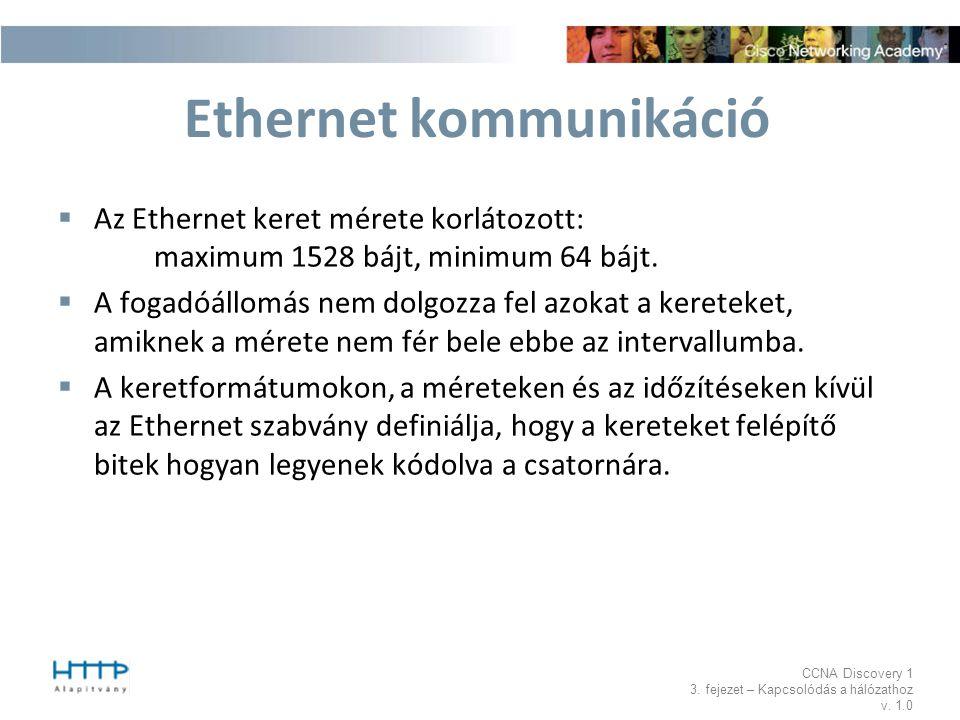 CCNA Discovery 1 3. fejezet – Kapcsolódás a hálózathoz v. 1.0 Ethernet kommunikáció  Az Ethernet keret mérete korlátozott: maximum 1528 bájt, minimum