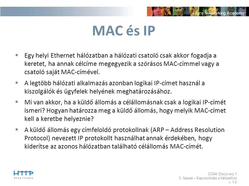 CCNA Discovery 1 3. fejezet – Kapcsolódás a hálózathoz v. 1.0 MAC és IP  Egy helyi Ethernet hálózatban a hálózati csatoló csak akkor fogadja a kerete