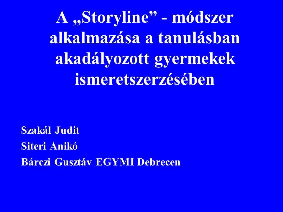 """A """"Storyline"""" - módszer alkalmazása a tanulásban akadályozott gyermekek ismeretszerzésében Szakál Judit Siteri Anikó Bárczi Gusztáv EGYMI Debrecen"""