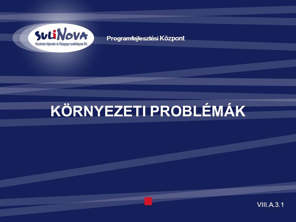 KÖRNYEZETI PROBLÉMÁK Programfejlesztési Központ VIII.A.3.1