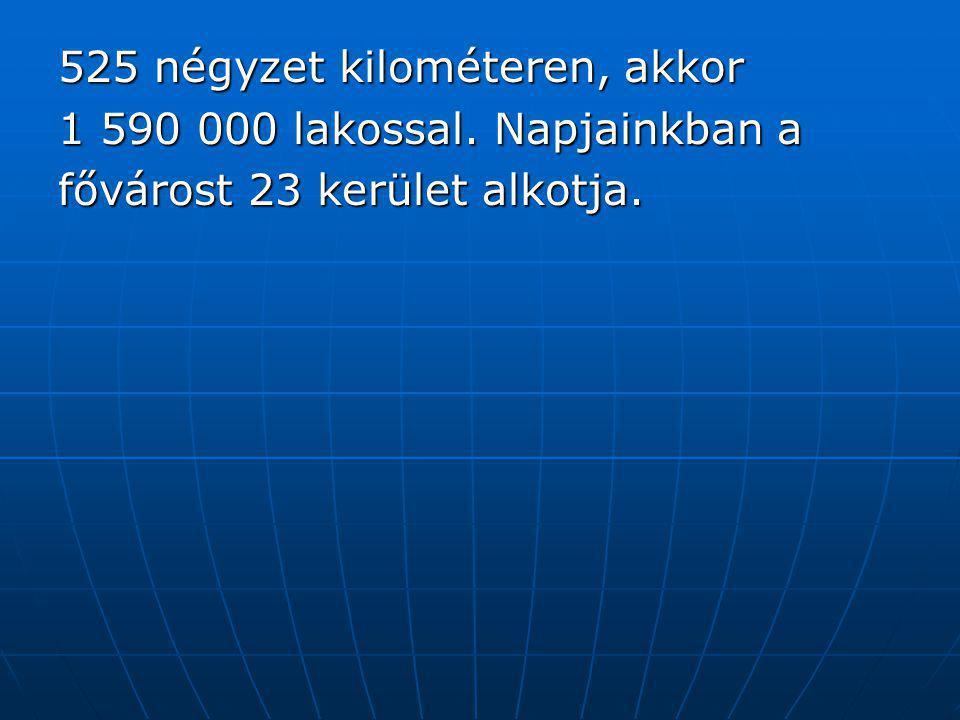 525 négyzet kilométeren, akkor 1 590 000 lakossal. Napjainkban a fővárost 23 kerület alkotja.