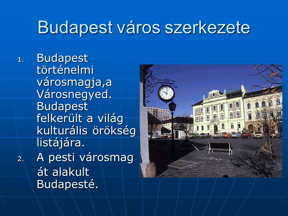 Budapest város szerkezete 1. B udapest történelmi városmagja,a Városnegyed. Budapest felkerült a világ kulturális örökség listájára. 2. A pesti városm