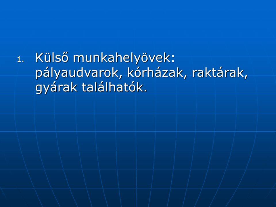 1. K ülső munkahelyövek: pályaudvarok, kórházak, raktárak, gyárak találhatók.