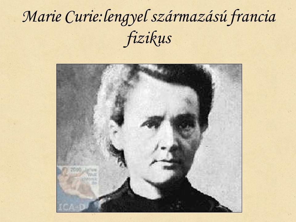 Marie Curie:lengyel származású francia fizikus