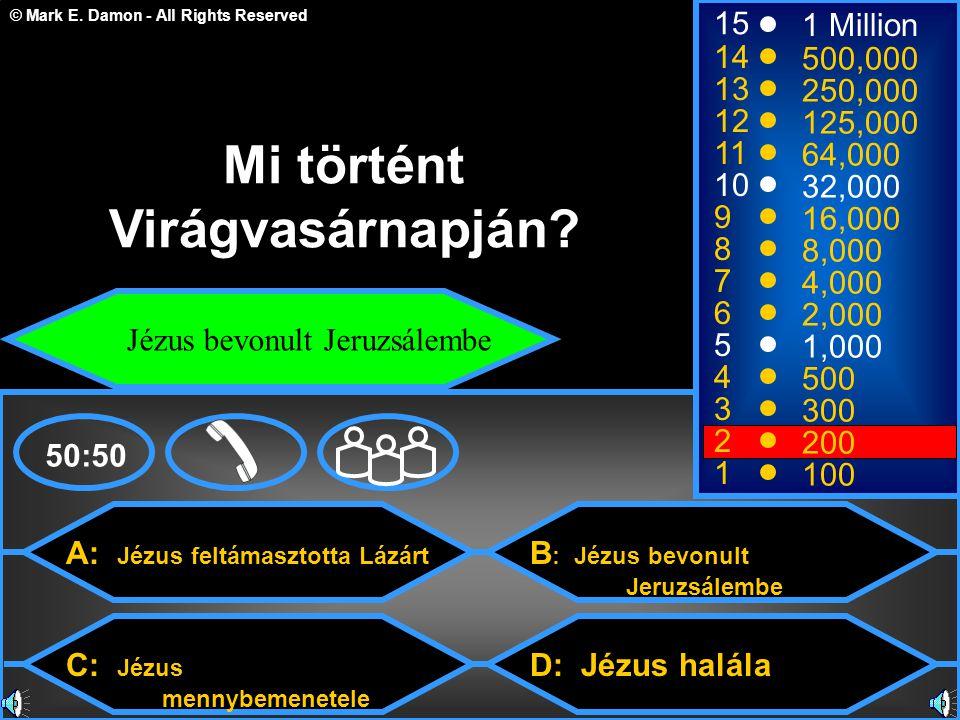 © Mark E. Damon - All Rights Reserved A: Jézus feltámasztotta Lázárt C: Jézus mennybemenetele B : Jézus bevonult Jeruzsálembe D: Jézus halála 50:50 15