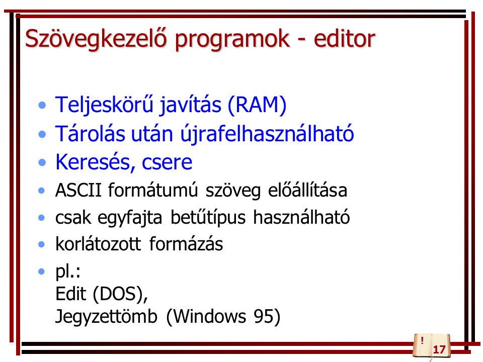 Szövegkezelő programok - editor Teljeskörű javítás (RAM) Tárolás után újrafelhasználható Keresés, csere ASCII formátumú szöveg előállítása csak egyfajta betűtípus használható korlátozott formázás pl.: Edit (DOS), Jegyzettömb (Windows 95) 17 !