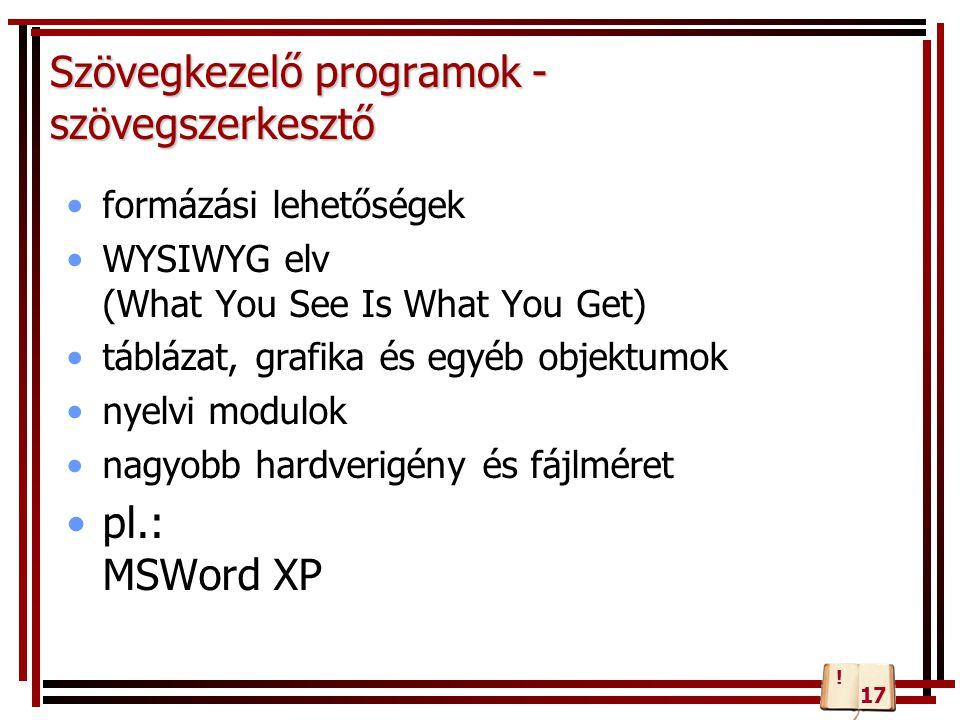 Szövegkezelő programok - szövegszerkesztő formázási lehetőségek WYSIWYG elv (What You See Is What You Get) táblázat, grafika és egyéb objektumok nyelvi modulok nagyobb hardverigény és fájlméret pl.: MSWord XP 17 !