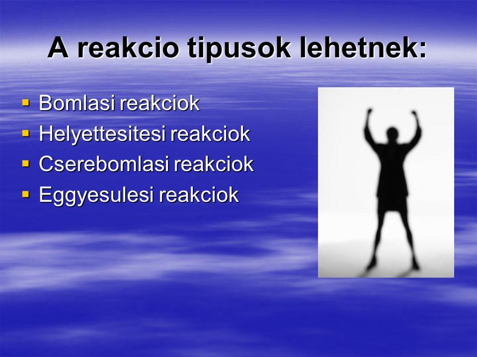 A reakcio tipusok lehetnek:  Bomlasi reakciok  Helyettesitesi reakciok  Cserebomlasi reakciok  Eggyesulesi reakciok