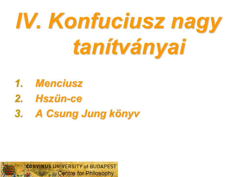 IV. Konfuciusz nagy tanítványai 1.Menciusz 2.Hszün-ce 3.A Csung Jung könyv Centre for Philosophy