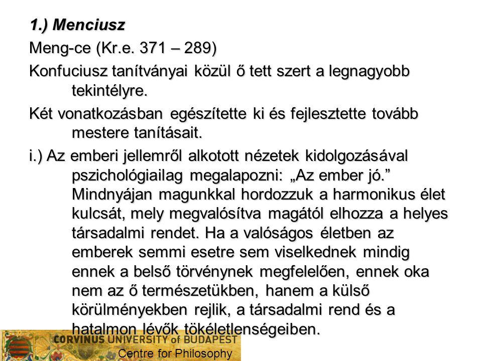 1.) Menciusz Meng-ce (Kr.e. 371 – 289) Konfuciusz tanítványai közül ő tett szert a legnagyobb tekintélyre. Két vonatkozásban egészítette ki és fejlesz