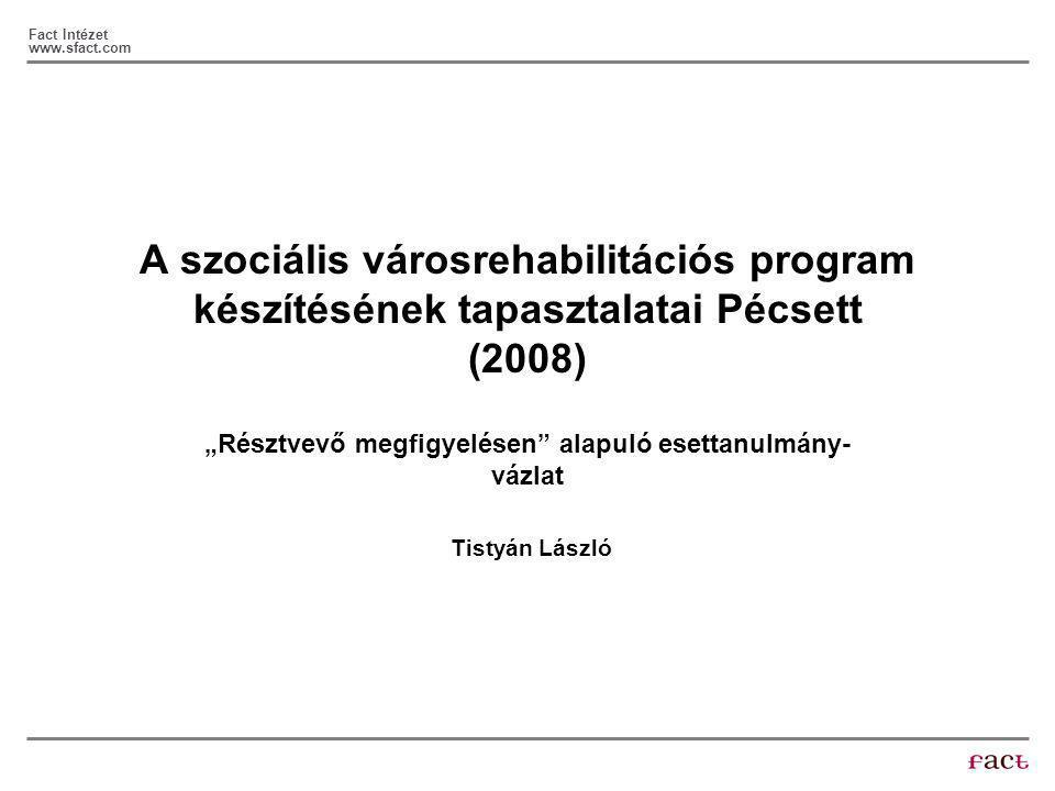 """Fact Intézet www.sfact.com A szociális városrehabilitációs program készítésének tapasztalatai Pécsett (2008) """"Résztvevő megfigyelésen alapuló esettanulmány- vázlat Tistyán László"""