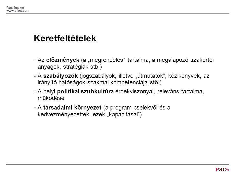 """Fact Intézet www.sfact.com Keretfeltételek - Az előzmények (a """"megrendelés tartalma, a megalapozó szakértői anyagok, stratégiák stb.) -A szabályozók (jogszabályok, illetve """"útmutatók , kézikönyvek, az irányító hatóságok szakmai kompetenciája stb.) -A helyi politikai szubkultúra érdekviszonyai, releváns tartalma, működése - A társadalmi környezet (a program cselekvői és a kedvezményezettek, ezek """"kapacitásai )"""