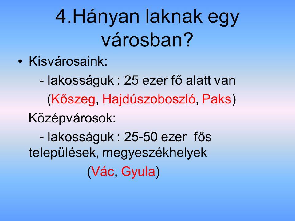 4.Hányan laknak egy városban? Kisvárosaink: - lakosságuk : 25 ezer fő alatt van (Kőszeg, Hajdúszoboszló, Paks) Középvárosok: - lakosságuk : 25-50 ezer