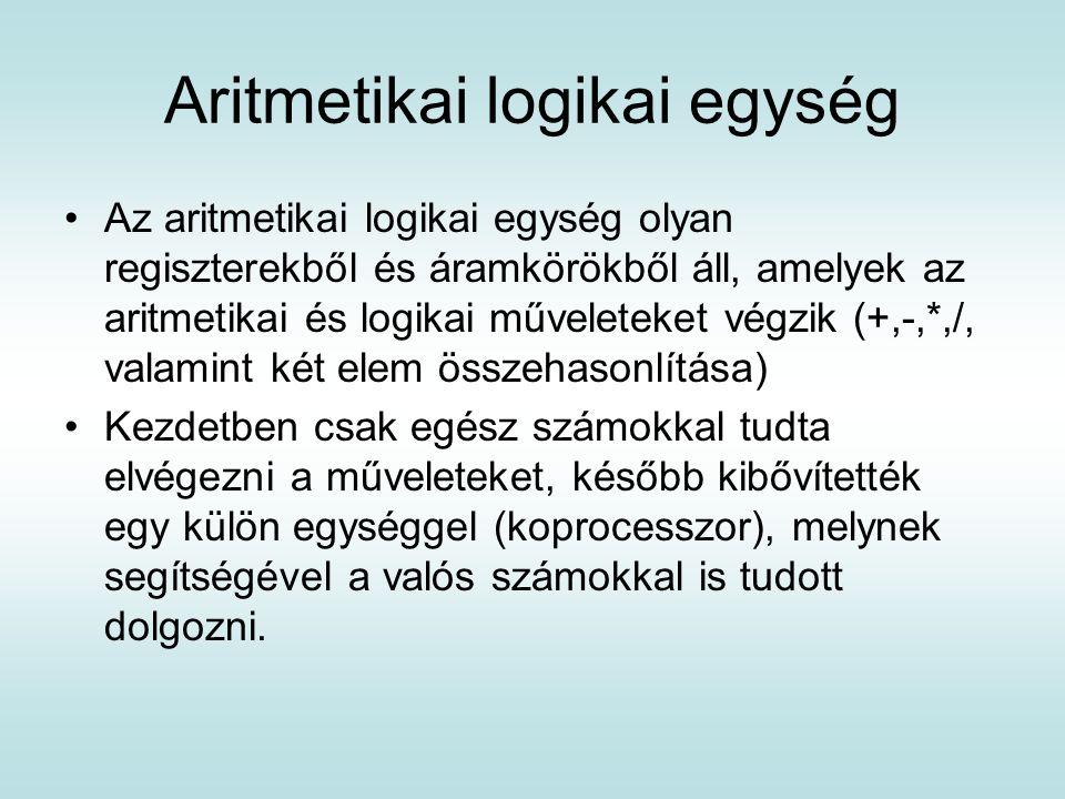 Aritmetikai logikai egység Az aritmetikai logikai egység olyan regiszterekből és áramkörökből áll, amelyek az aritmetikai és logikai műveleteket végzi